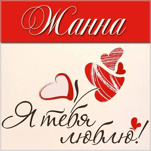 Картинка Жанна я тебя люблю - скачать бесплатно на otkrytkivsem.ru