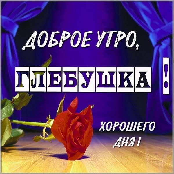 Красивая картинка доброе утро Глебушка - скачать бесплатно на otkrytkivsem.ru