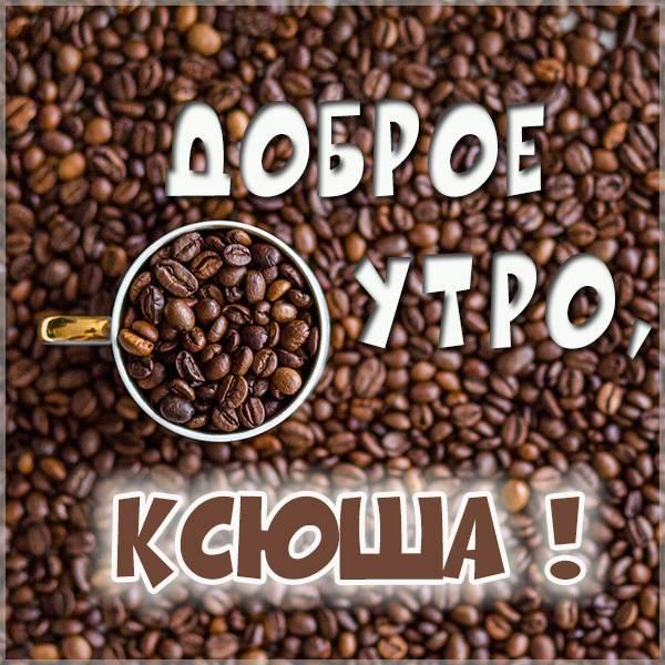 Красивая картинка доброе утро Ксюша - скачать бесплатно на otkrytkivsem.ru
