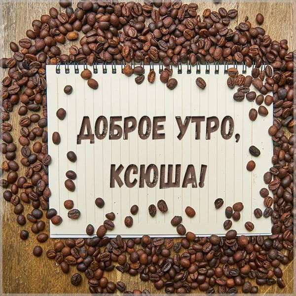 Красивая картинка доброе утро Ксюше - скачать бесплатно на otkrytkivsem.ru