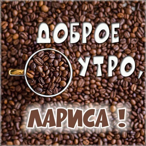 Красивая картинка доброе утро Лариса - скачать бесплатно на otkrytkivsem.ru