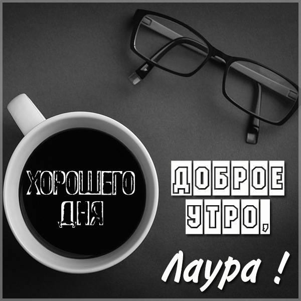 Красивая картинка доброе утро Лаура - скачать бесплатно на otkrytkivsem.ru