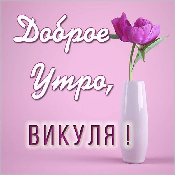 Красивая картинка доброе утро Викуля - скачать бесплатно на otkrytkivsem.ru