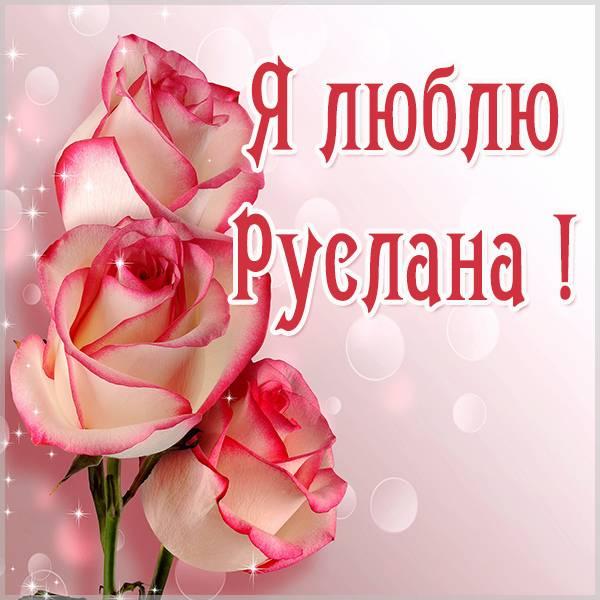 Красивая картинка люблю Руслана - скачать бесплатно на otkrytkivsem.ru