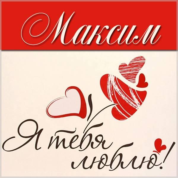 Красивая картинка Максим я тебя люблю - скачать бесплатно на otkrytkivsem.ru