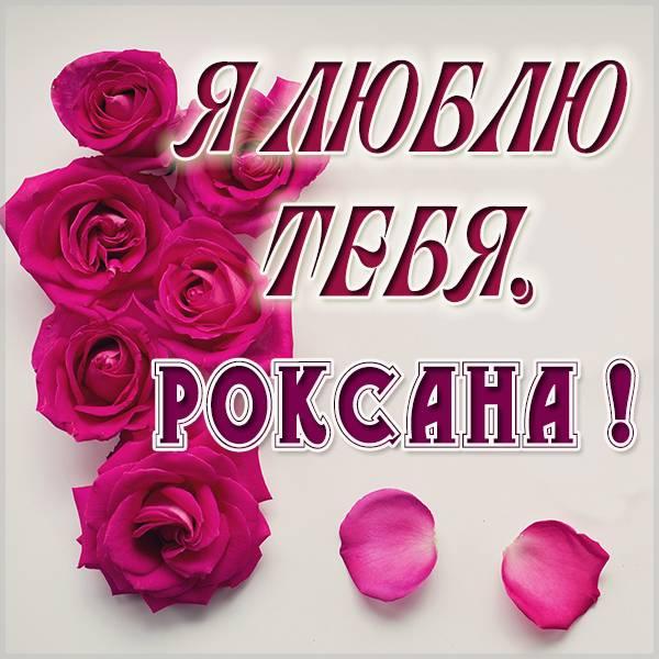 Красивая картинка Роксана я люблю тебя - скачать бесплатно на otkrytkivsem.ru