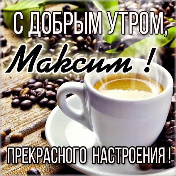 Красивая картинка с добрым утром Максим - скачать бесплатно на otkrytkivsem.ru
