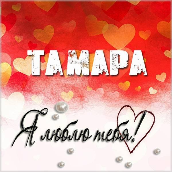 Красивая картинка Тамара я тебя люблю - скачать бесплатно на otkrytkivsem.ru