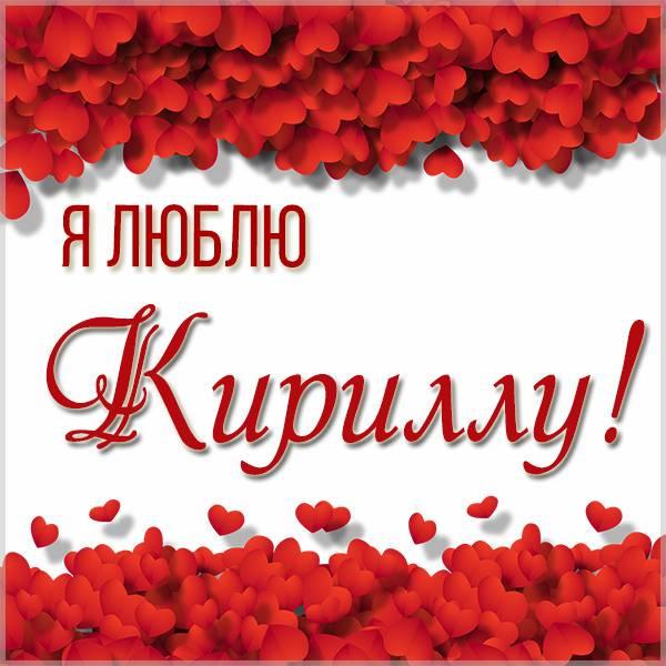 Красивая картинка я люблю Кириллу - скачать бесплатно на otkrytkivsem.ru