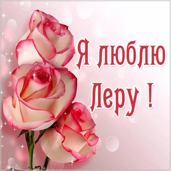 Красивая картинка я люблю Леру - скачать бесплатно на otkrytkivsem.ru