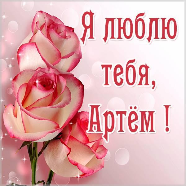 Красивая картинка я люблю тебя Артем - скачать бесплатно на otkrytkivsem.ru