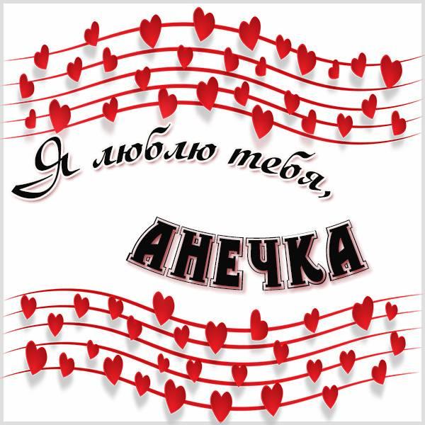 Открытка Анечка я тебя люблю - скачать бесплатно на otkrytkivsem.ru