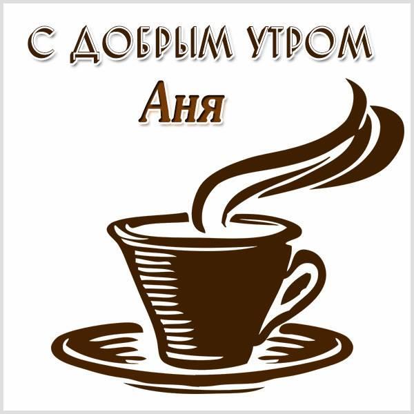 Открытка для Ани с добрым утром - скачать бесплатно на otkrytkivsem.ru