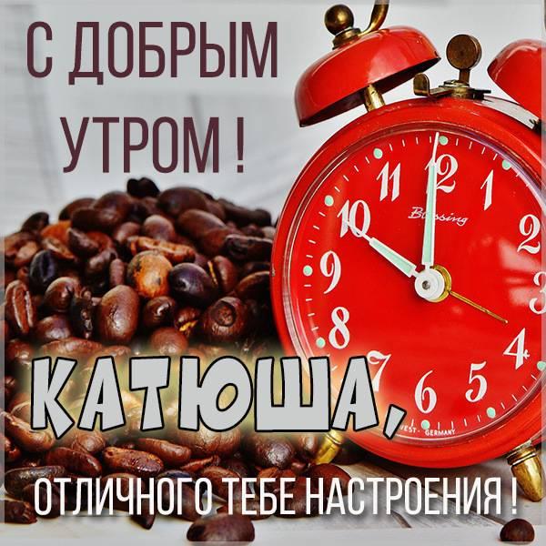 Открытка для Катюши с добрым утром - скачать бесплатно на otkrytkivsem.ru