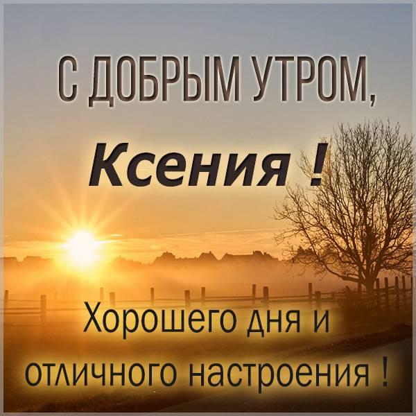 Открытка для Ксении с добрым утром - скачать бесплатно на otkrytkivsem.ru