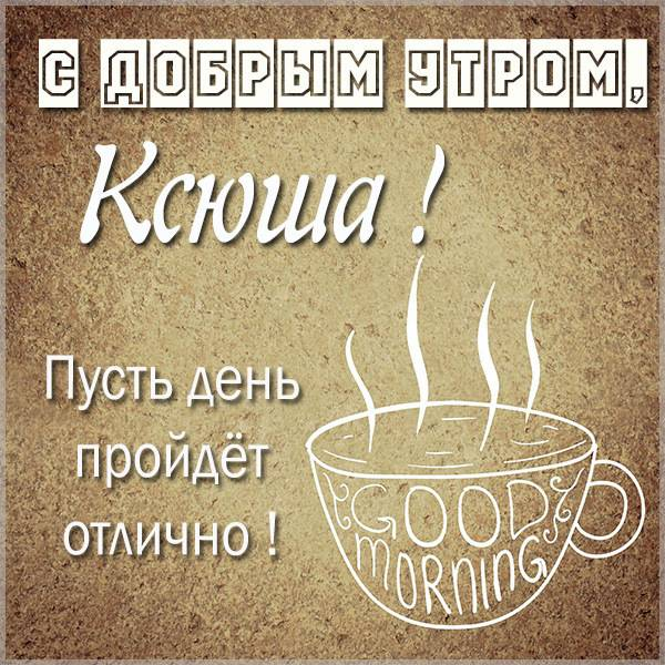 Открытка для Ксюши с добрым утром - скачать бесплатно на otkrytkivsem.ru