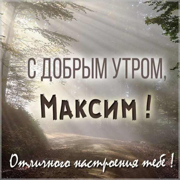 Открытка для Максима с добрым утром - скачать бесплатно на otkrytkivsem.ru