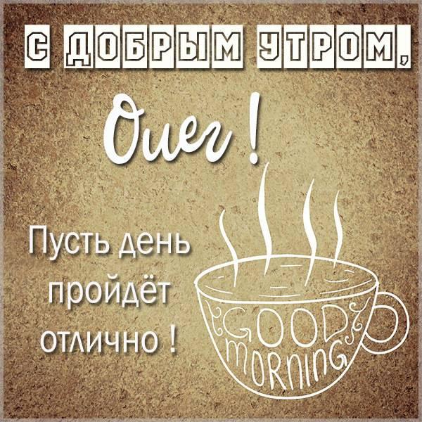 Открытка для Олега с добрым утром - скачать бесплатно на otkrytkivsem.ru