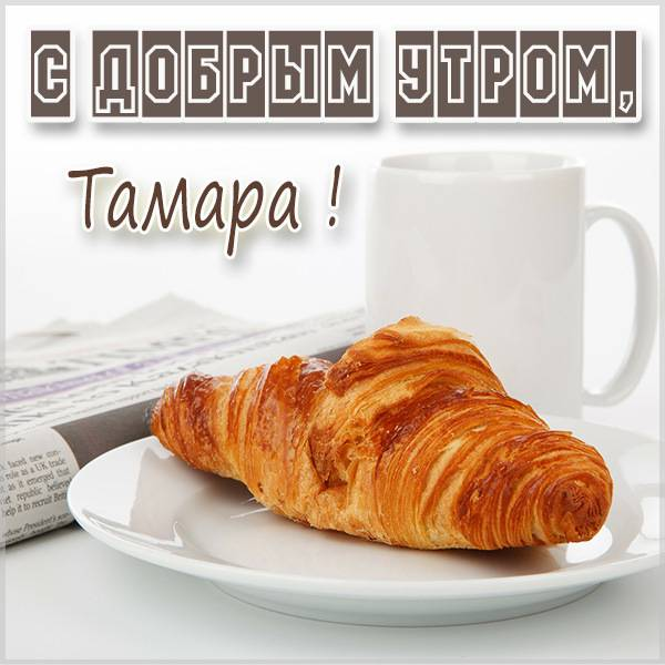 Открытка для Тамары с добрым утром - скачать бесплатно на otkrytkivsem.ru