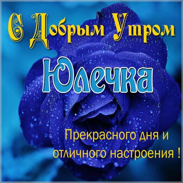 Открытка для Юлечки с добрым утром - скачать бесплатно на otkrytkivsem.ru