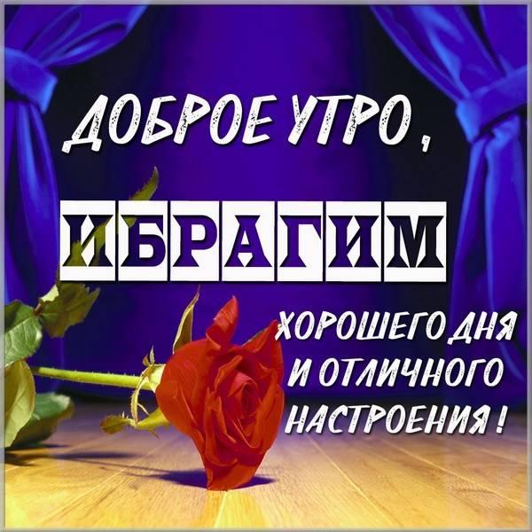 Открытка доброе утро Ибрагим - скачать бесплатно на otkrytkivsem.ru