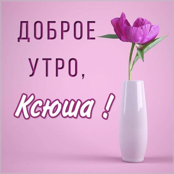 Открытка доброе утро Ксюша - скачать бесплатно на otkrytkivsem.ru