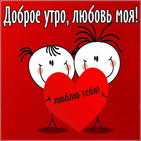 Открытка доброе утро любовь моя - скачать бесплатно на otkrytkivsem.ru