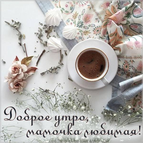 Открытка доброе утро мамочка любимая - скачать бесплатно на otkrytkivsem.ru
