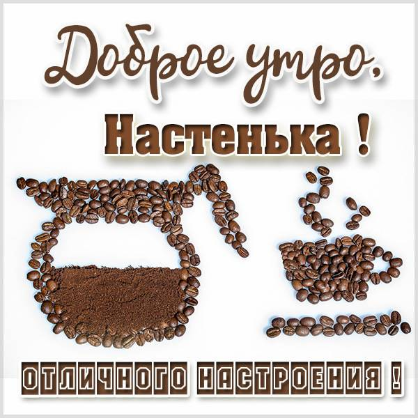 Открытка доброе утро Настенька - скачать бесплатно на otkrytkivsem.ru