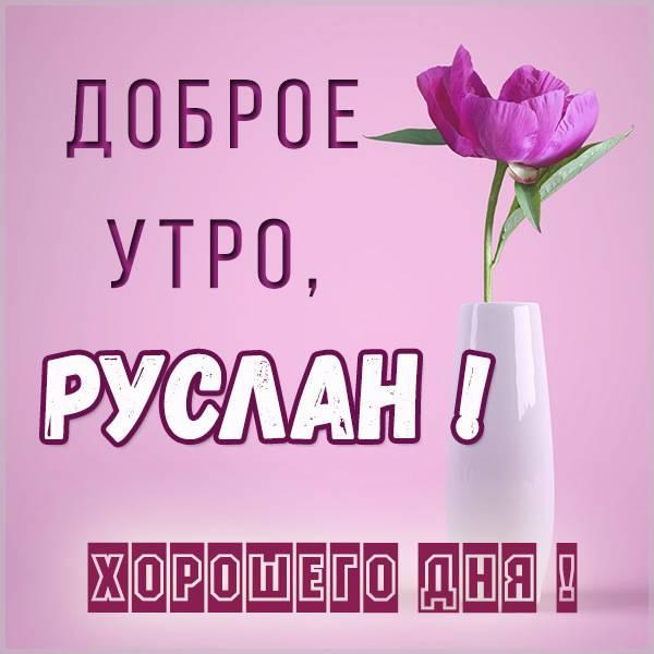 Открытка доброе утро Руслан - скачать бесплатно на otkrytkivsem.ru