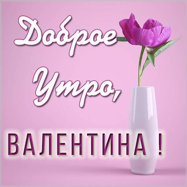 Открытка доброе утро Валентина - скачать бесплатно на otkrytkivsem.ru