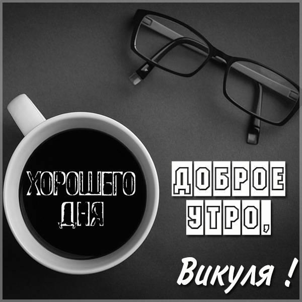 Открытка доброе утро Викуля - скачать бесплатно на otkrytkivsem.ru