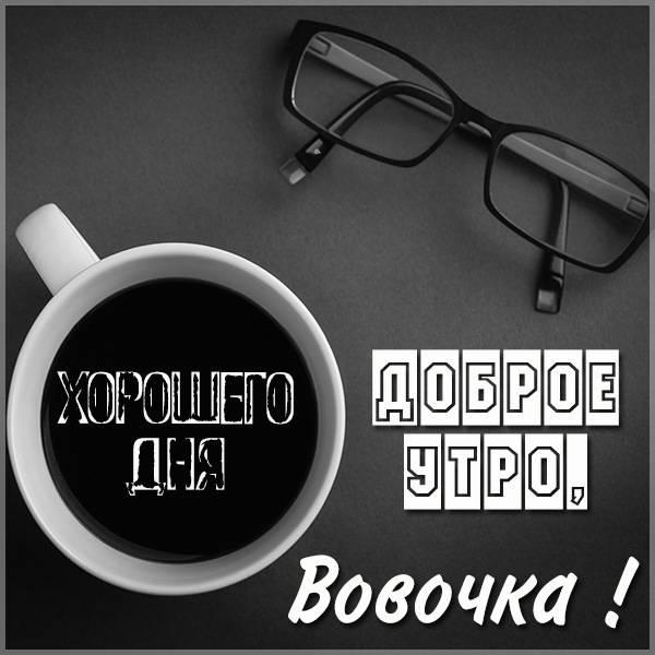 Открытка доброе утро Вовочка - скачать бесплатно на otkrytkivsem.ru