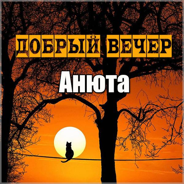Открытка добрый вечер Анюта - скачать бесплатно на otkrytkivsem.ru
