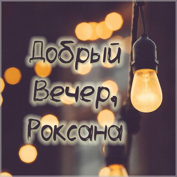 Открытка добрый вечер Роксана - скачать бесплатно на otkrytkivsem.ru