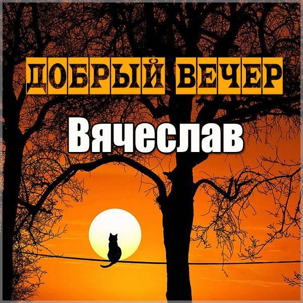 Открытка добрый вечер Вячеслав - скачать бесплатно на otkrytkivsem.ru