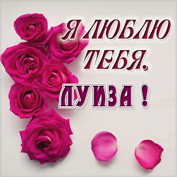 Открытка Луиза я тебя люблю - скачать бесплатно на otkrytkivsem.ru