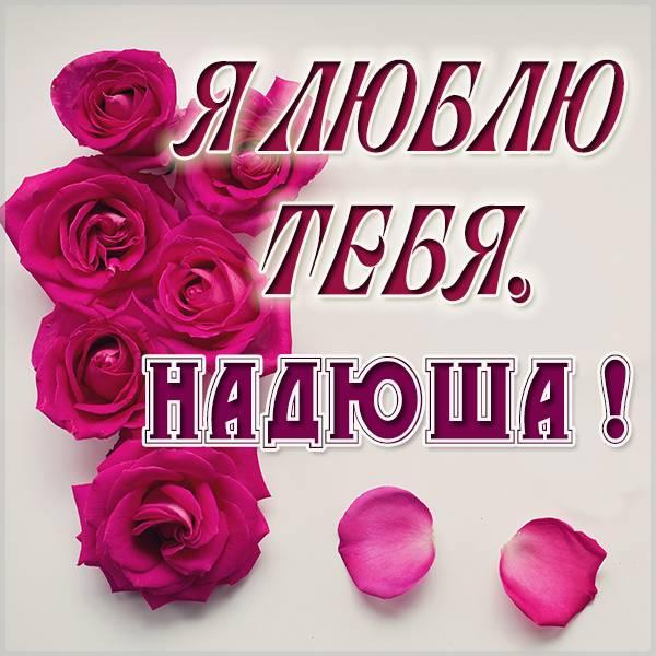 Открытка Надюша я тебя люблю - скачать бесплатно на otkrytkivsem.ru