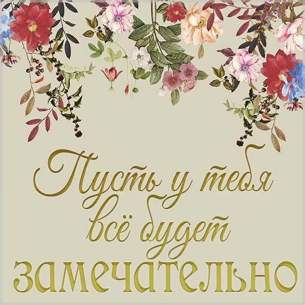 Открытка пусть у тебя все будет замечательно - скачать бесплатно на otkrytkivsem.ru
