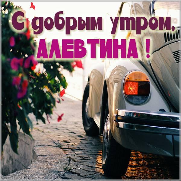 Открытка с добрым утром Алевтина - скачать бесплатно на otkrytkivsem.ru