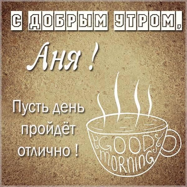 Открытка с добрым утром Аня - скачать бесплатно на otkrytkivsem.ru
