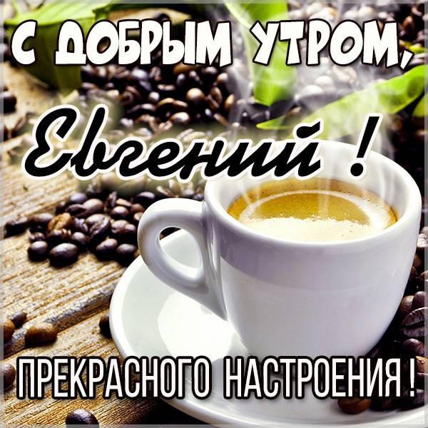 Открытка с добрым утром Евгений - скачать бесплатно на otkrytkivsem.ru