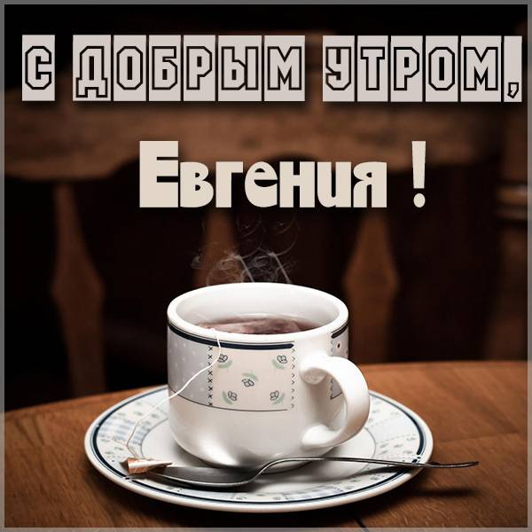 Открытка с добрым утром Евгения - скачать бесплатно на otkrytkivsem.ru