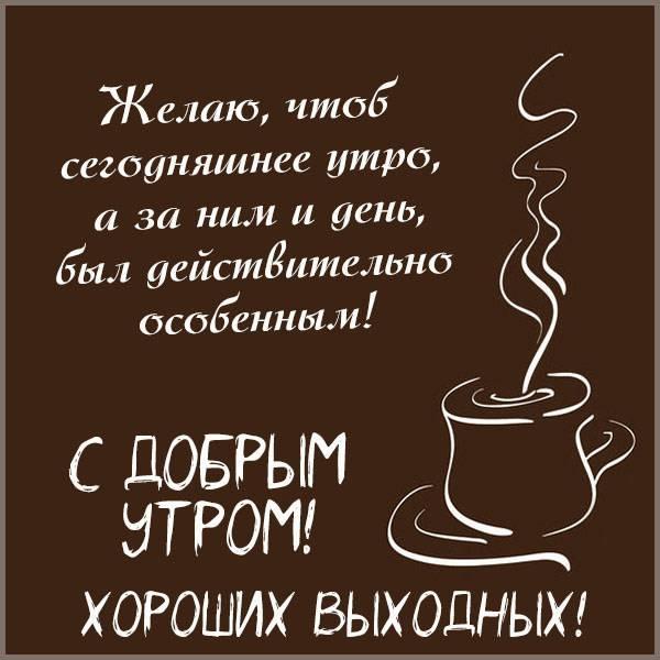 Открытка с добрым утром и хороших выходных - скачать бесплатно на otkrytkivsem.ru