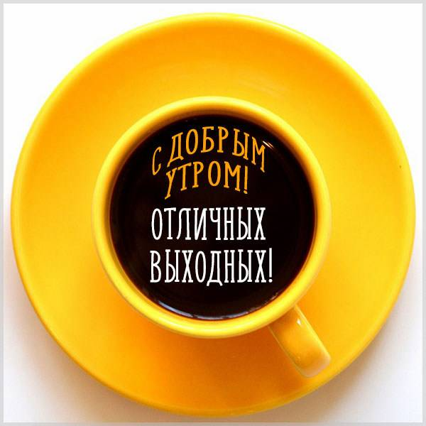 Открытка с добрым утром и отличных выходных - скачать бесплатно на otkrytkivsem.ru