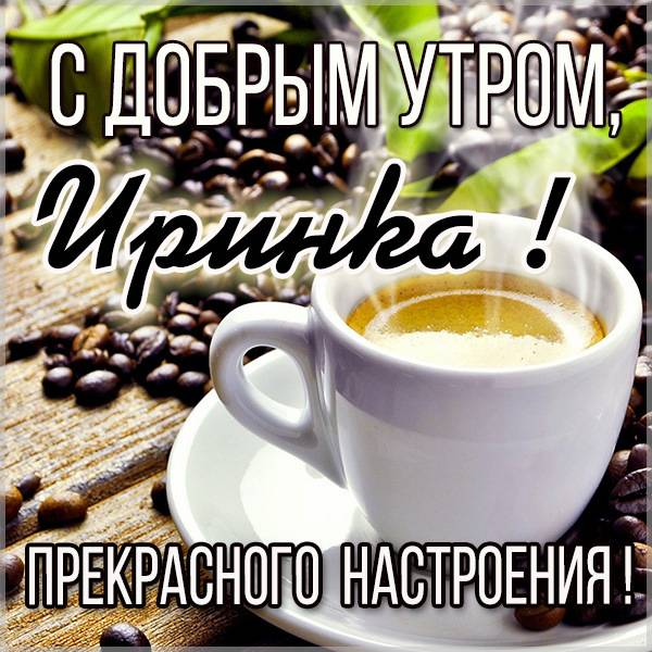 Открытка с добрым утром Иринка - скачать бесплатно на otkrytkivsem.ru