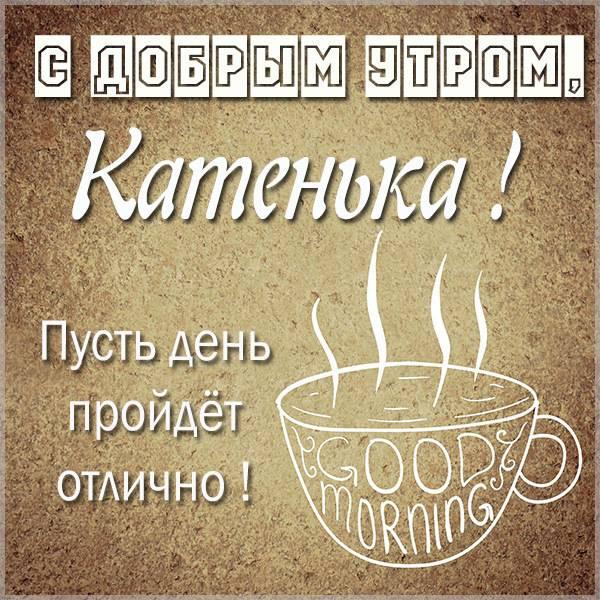 Открытка с добрым утром Катенька - скачать бесплатно на otkrytkivsem.ru