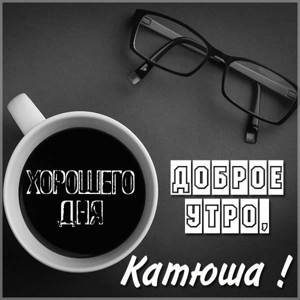 Открытка с добрым утром Катюша - скачать бесплатно на otkrytkivsem.ru