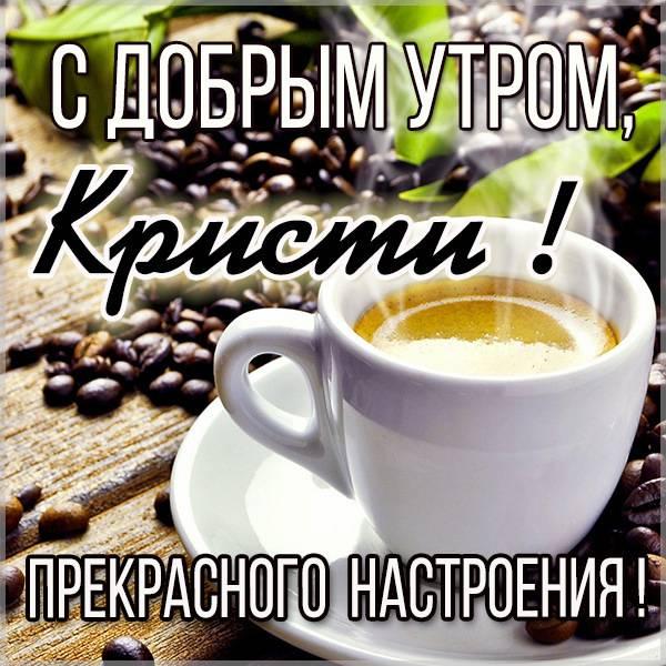 Открытка с добрым утром Кристи - скачать бесплатно на otkrytkivsem.ru