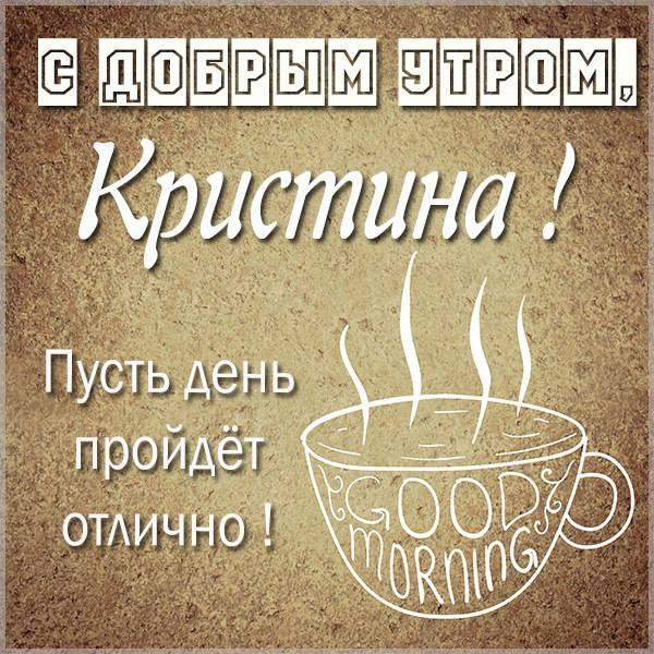 Открытка с добрым утром Кристина - скачать бесплатно на otkrytkivsem.ru